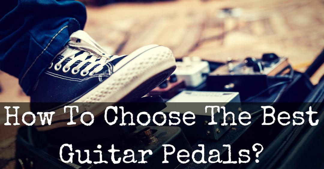 How To Choose The Best Guitar Pedals