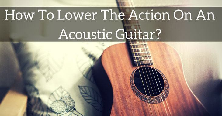 how to lower the action on an acoustic guitar?